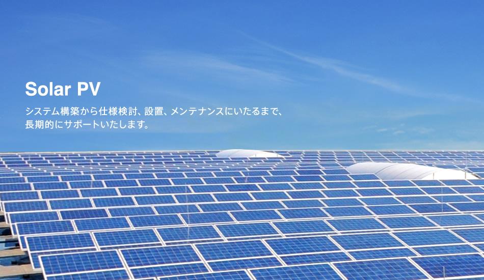 Solar PV システム構築から仕様検討、設置、メンテナンスにいたるまで、長期的にサポートいたします。